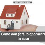 Come evitare il Pignoramento della Prima Casa e tutelarsi